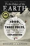 To the Edges of the Earth: 1909, the Race for the Three Poles, and the Climax of the Age of Exploration by Edward J. Larson