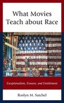 What Movies Teach about Race: Exceptionalism, Erasure, and Entitlement by Roslyn M. Satchel