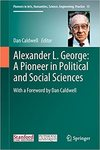 Alexander L. George: A Pioneer in Political and Social Sciences: With a Foreword by Dan Caldwell by Dan Caldwell, Alexander L. George, Juliette L. George, Mary Lombard Douglass, Janice Gross Stein, Stanley Allen Renshon, Richard Smoke, and William R. Simons